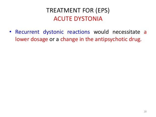 TREATMENT FOR (EPS)  ACUTE DYSTONIA  • Recurrent dystonic reactions would necessitate a  lower dosage or a change in the a...