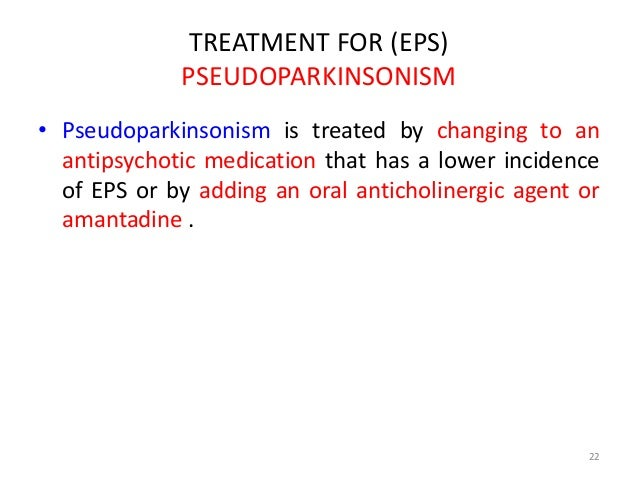 TREATMENT FOR (EPS)  PSEUDOPARKINSONISM  • Pseudoparkinsonism is treated by changing to an  antipsychotic medication that ...