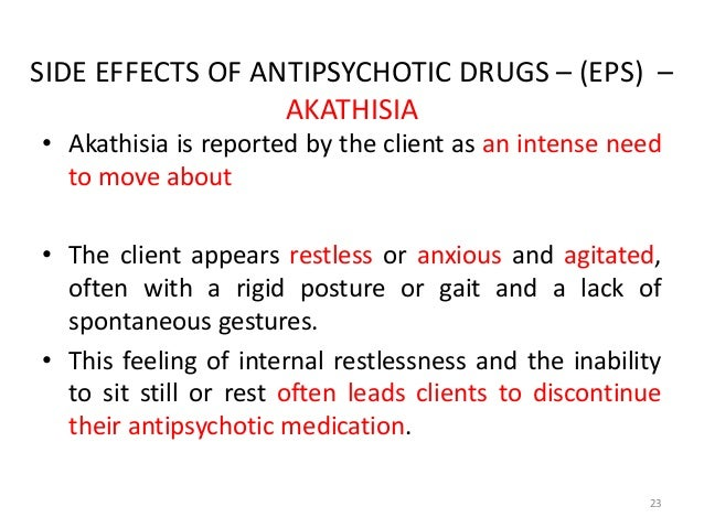 SIDE EFFECTS OF ANTIPSYCHOTIC DRUGS – (EPS) –  AKATHISIA  • Akathisia is reported by the client as an intense need  to mov...