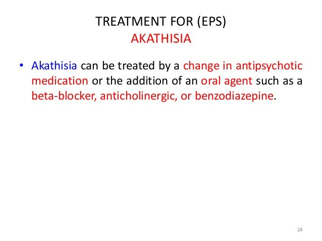 TREATMENT FOR (EPS)  AKATHISIA  • Akathisia can be treated by a change in antipsychotic  medication or the addition of an ...