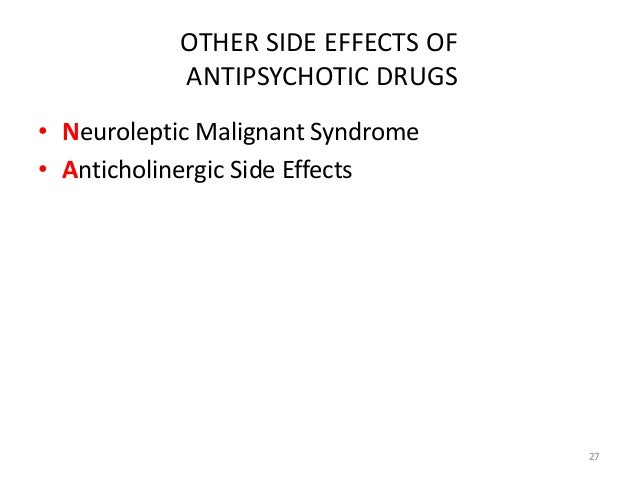 OTHER SIDE EFFECTS OF  ANTIPSYCHOTIC DRUGS  • Neuroleptic Malignant Syndrome  • Anticholinergic Side Effects  27