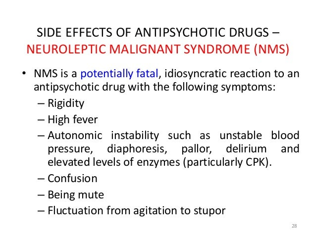 SIDE EFFECTS OF ANTIPSYCHOTIC DRUGS –  NEUROLEPTIC MALIGNANT SYNDROME (NMS)  • NMS is a potentially fatal, idiosyncratic r...