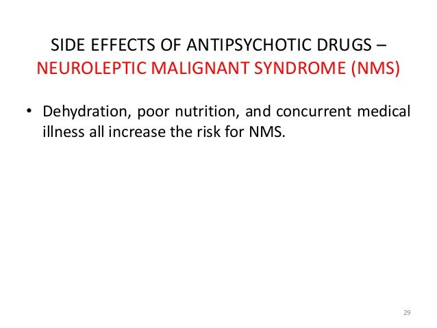 SIDE EFFECTS OF ANTIPSYCHOTIC DRUGS –  NEUROLEPTIC MALIGNANT SYNDROME (NMS)  • Dehydration, poor nutrition, and concurrent...