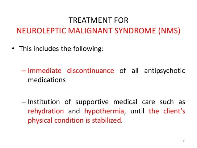 TREATMENT FOR  NEUROLEPTIC MALIGNANT SYNDROME (NMS)  • This includes the following:  – Immediate discontinuance of all ant...