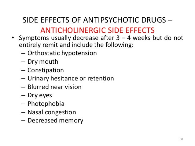 SIDE EFFECTS OF ANTIPSYCHOTIC DRUGS –  ANTICHOLINERGIC SIDE EFFECTS  • Symptoms usually decrease after 3 – 4 weeks but do ...