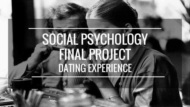SOCIAL PSYCHOLOGY FINAL PROJECT DATING EXPERIENCE