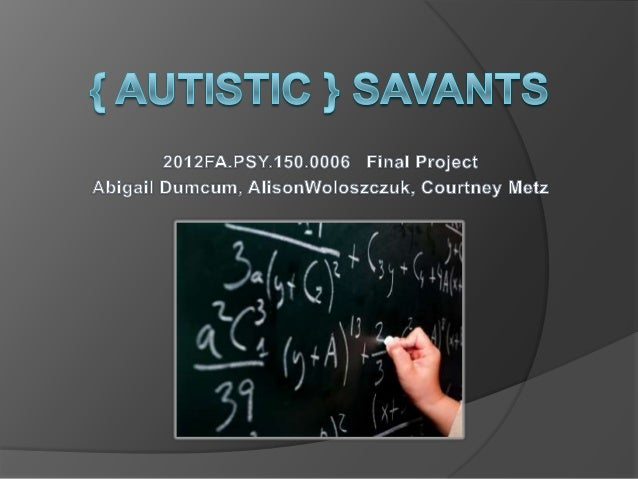 autistic savants essay Sometimes the most amazing abilities of the human brain are revealed exactly when things go wrong with it take, for example, savants - people who have mental abilities that could only be characterized as superhuman (like having photographic memory, playing music perfectly after hearing it just once, or doing complex.