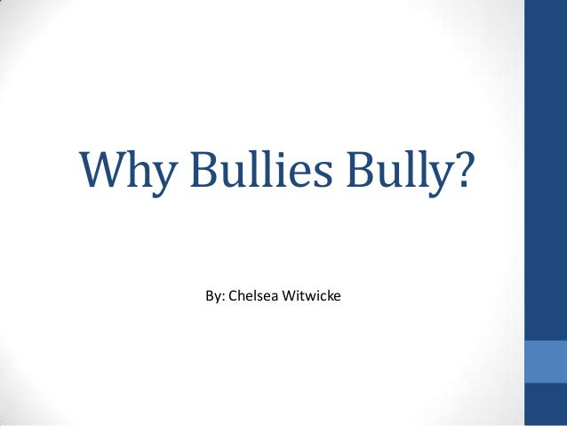 Why Bullies Bully?By: Chelsea Witwicke