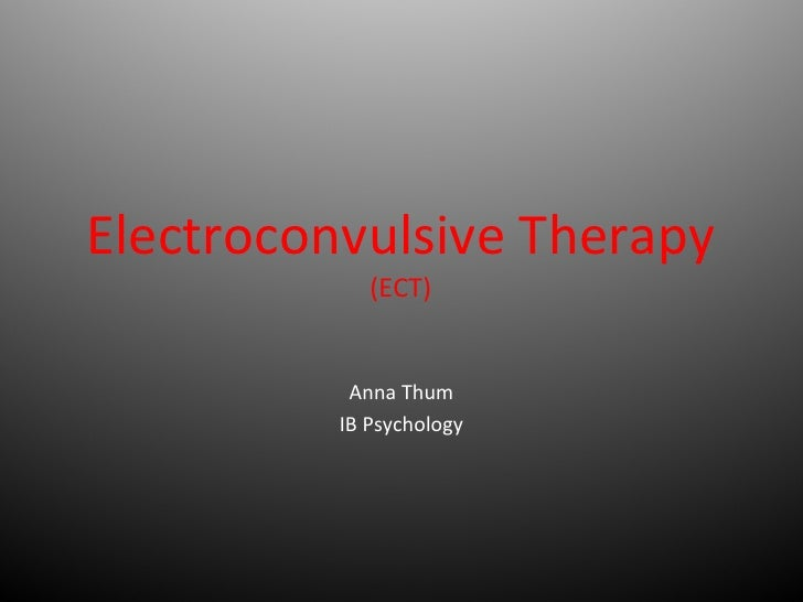Electroconvulsive Therapy (ECT) Anna Thum IB Psychology