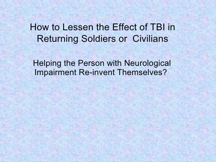 How to Lessen the Effect of TBI in Returning Soldiers or  Civilians Helping the Person with Neurological Impairment Re-inv...
