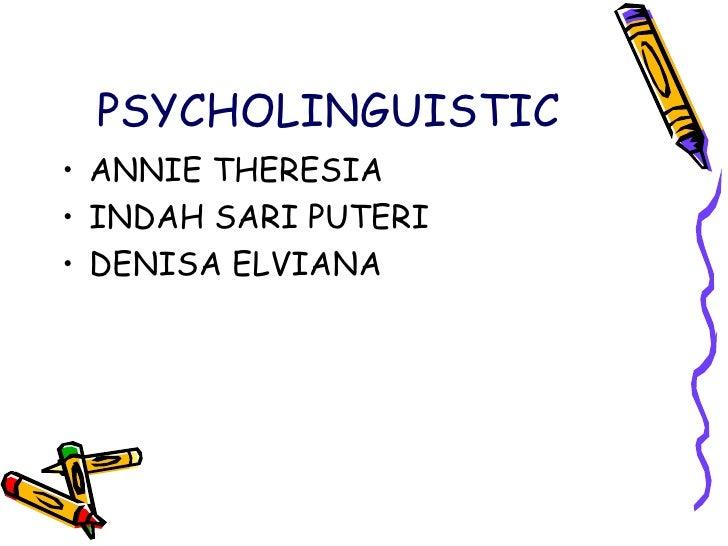 PSYCHOLINGUISTIC <ul><li>ANNIE THERESIA </li></ul><ul><li>INDAH SARI PUTERI </li></ul><ul><li>DENISA ELVIANA  </li></ul>