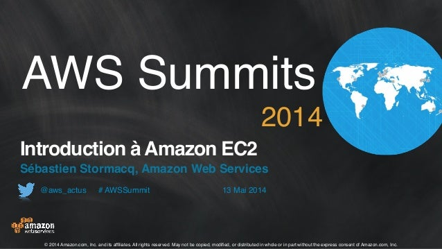 13 Mai 2014@aws_actus !! # AWSSummit AWS Summits! 2014 Introduction à Amazon EC2 Sébastien Stormacq, Amazon Web Services ©...