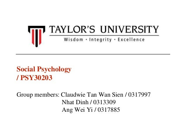 Social Psychology  / PSY30203  Group members: Claudwie Tan Wan Sien / 0317997  Nhat Dinh / 0313309  Ang Wei Yi / 0317885