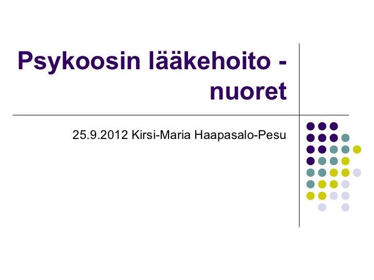 Psykoosin lääkehoito -               nuoret    25.9.2012 Kirsi-Maria Haapasalo-Pesu