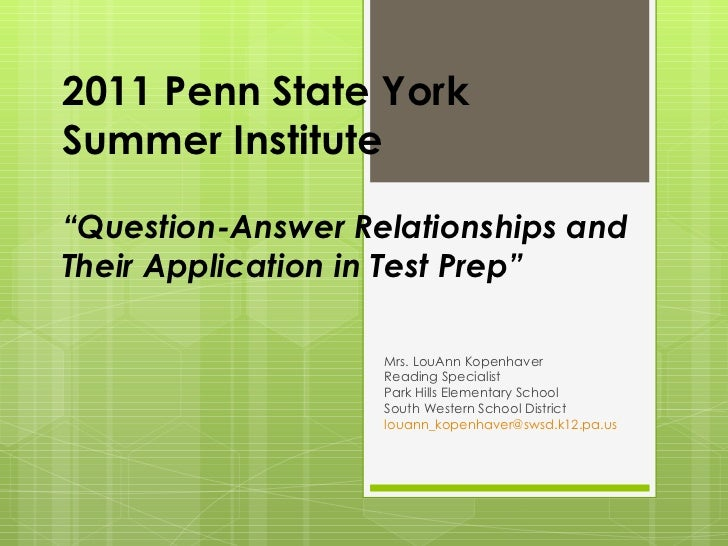 """2011 Penn State York  Summer Institute """"Question-Answer Relationships and Their Application in Test Prep"""" Mrs. LouAnn Kope..."""