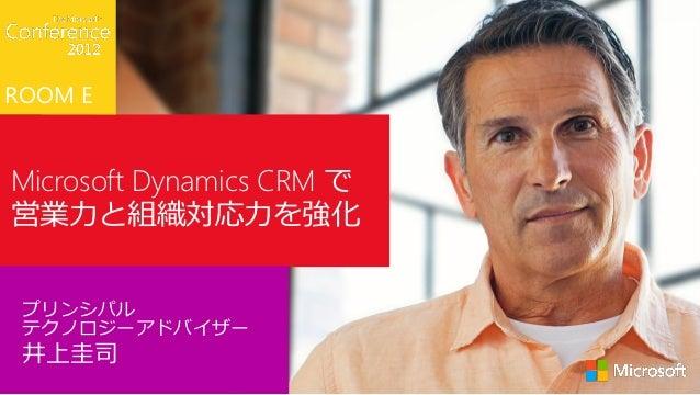 ROOM EMicrosoft Dynamics CRM で営業力と組織対応力を強化 プリンシパル テクノロジーアドバイザー 井上圭司