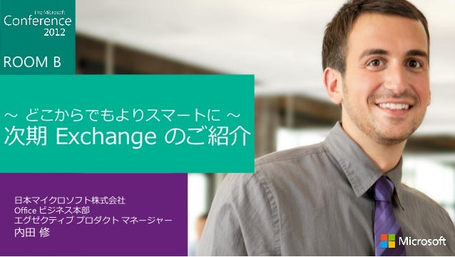 ROOM B~ どこからでもよりスマートに ~次期 Exchange のご紹介 日本マイクロソフト株式会社 Office ビジネス本部 エグゼクティブ プロダクト マネージャー 内田 修