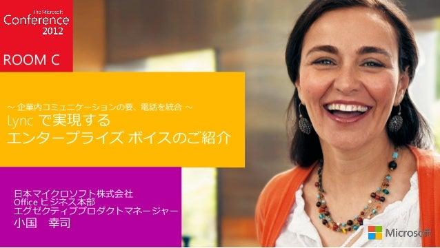 ROOM C~ 企業内コミュニケーションの要、電話を統合 ~Lync で実現するエンタープライズ ボイスのご紹介 日本マイクロソフト株式会社 Office ビジネス本部 エグゼクティブプロダクトマネージャー 小国   幸司