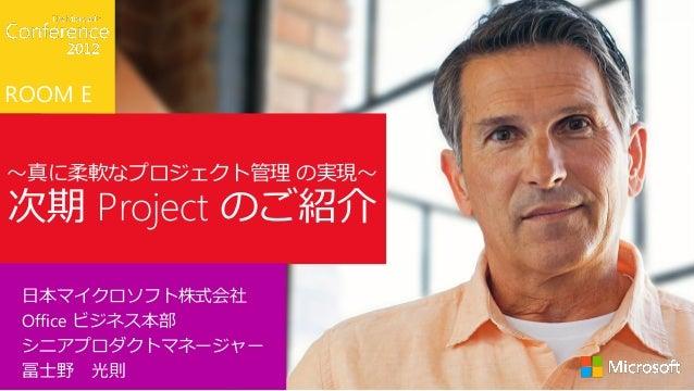 ROOM E~真に柔軟なプロジェクト管理 の実現~次期 Project のご紹介 日本マイクロソフト株式会社 Office ビジネス本部 シニアプロダクトマネージャー 冨士野 光則