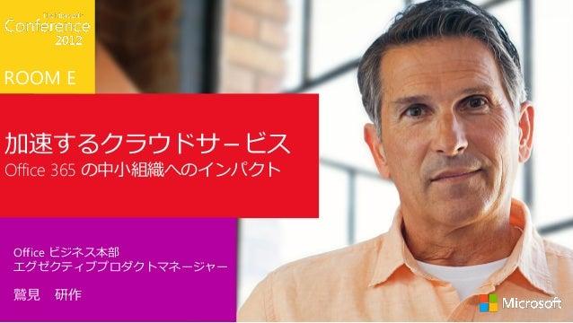 ROOM E加速するクラウドサ-ビスOffice 365 の中小組織へのインパクトOffice ビジネス本部エグゼクティブプロダクトマネージャー鷲見 研作