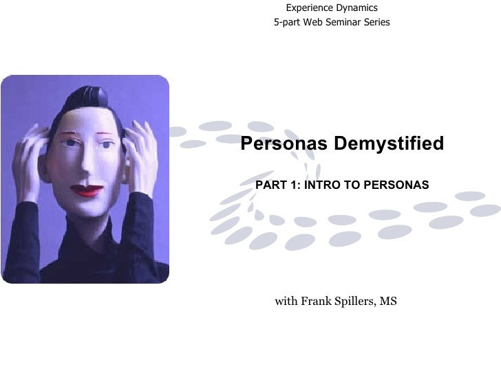 Personas Demystified PART 1: INTRO TO PERSONAS with Frank Spillers, MS   Experience Dynamics   5-part Web Seminar Series