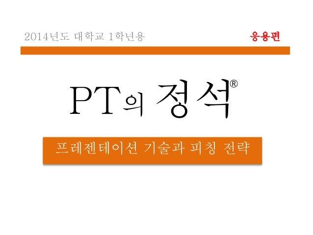 PT의 정석 프레젠테이션 기술과 피칭 전략 2014년도 대학교 1학년용 응용편 ®