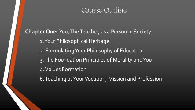 Course Outline  Chapter One: You, The Teacher, as a Person in Society  1. Your Philosophical Heritage  2. Formulating Your...