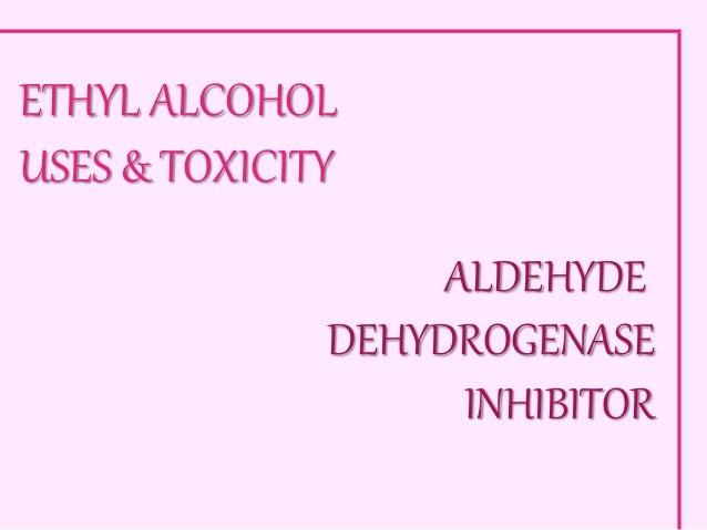 ETHYL ALCOHOL USES & TOXICITY ALDEHYDE DEHYDROGENASE INHIBITOR