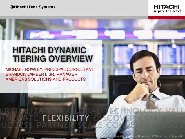 HITACHI DYNAMIC TIERING OVERVIEW MICHAEL ROWLEY, PRINCIPAL CONSULTANT BRANDON LAMBERT, SR. MANAGER AMERICAS SOLUTIONS AND ...