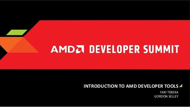 INTRODUCTION  TO  AMD  DEVELOPER  TOOLS   YAKI  TEBEKA   GORDON  SELLEY