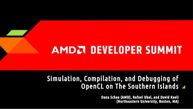Simulation, Compilation, and Debugging of OpenCL on The S outhern Islands Dana Schaa (AMD), Rafael Ubal, and David Kaeli (...