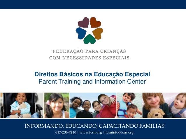 INFORMANDO, EDUCANDO, CAPACITANDO FAMILIAS 617-236-7210   www.fcsn.org   fcsninfo@fcsn.org Direitos Básicos na Educação Es...