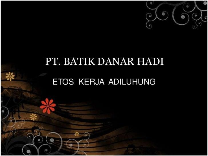 PT. BATIK DANAR HADI<br />ETOS  KERJA  ADILUHUNG<br />