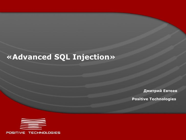 « Advanced SQL Injection » Дмитрий Евтеев Positive  Technologies