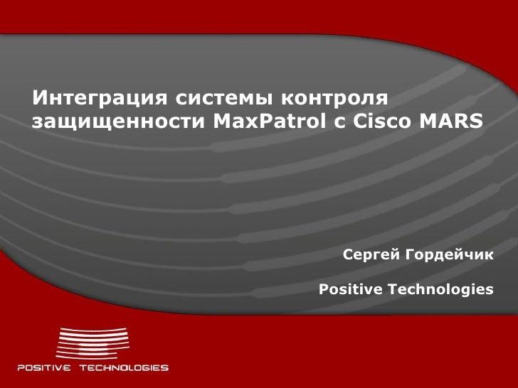 Интеграция системы контроля защищенности MaxPatrol с Cisco MARS                             Сергей Гордейчик              ...