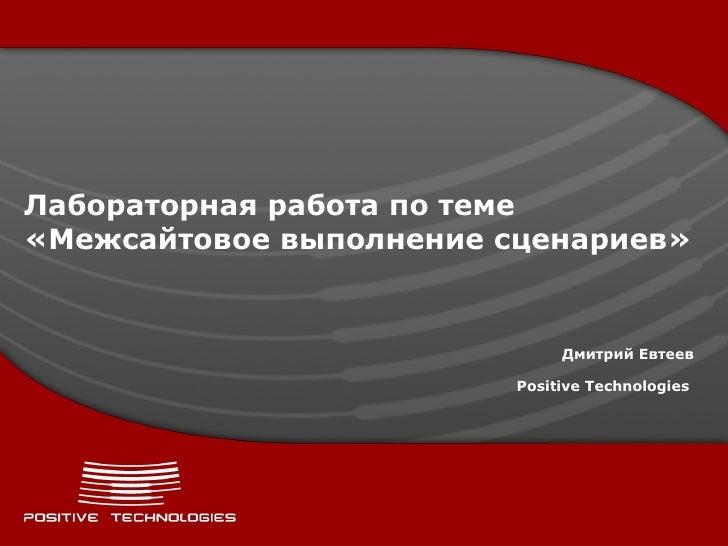 Лабораторная работа по теме «Межсайтовое выполнение сценариев» Дмитрий Евтеев Positive  Technologies