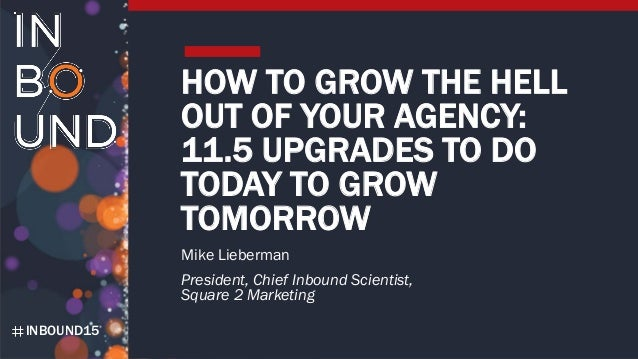 INBOUND15 HOW TO GROW THE HELL OUT OF YOUR AGENCY: 11.5 UPGRADES TO DO TODAY TO GROW TOMORROW Mike Lieberman President, Ch...
