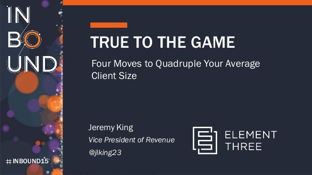 INBOUND15 TRUE TO THE GAME Four Moves to Quadruple Your Average Client Size Jeremy King Vice President of Revenue @jlking23