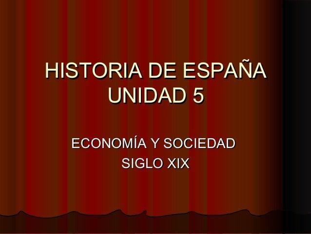HISTORIA DE ESPAÑAHISTORIA DE ESPAÑA UNIDAD 5UNIDAD 5 ECONOMÍA Y SOCIEDADECONOMÍA Y SOCIEDAD SIGLO XIXSIGLO XIX