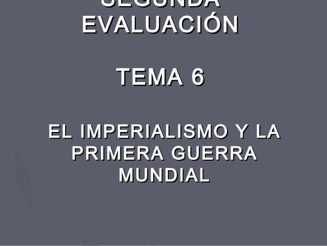 SEGUNDASEGUNDA EVALUACIÓNEVALUACIÓN TEMA 6TEMA 6 EL IMPERIALISMO Y LAEL IMPERIALISMO Y LA PRIMERA GUERRAPRIMERA GUERRA MUN...