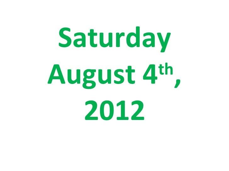 SaturdayAugust 4 ,        th   2012
