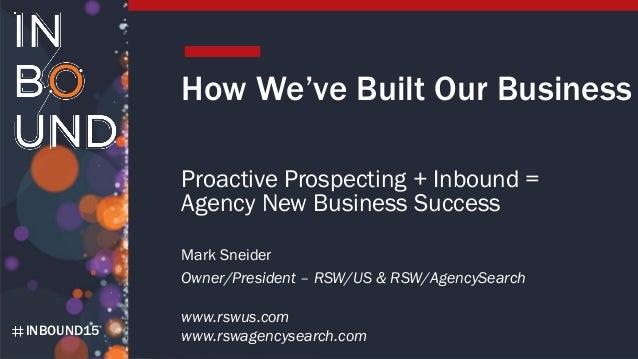 INBOUND15 Mark Sneider Owner/President – RSW/US & RSW/AgencySearch www.rswus.com www.rswagencysearch.com How We've Built O...