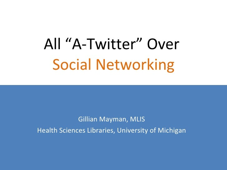 """All """"A-Twitter"""" Over  Social Networking Gillian Mayman, MLIS Health Sciences Libraries, University of Michigan"""