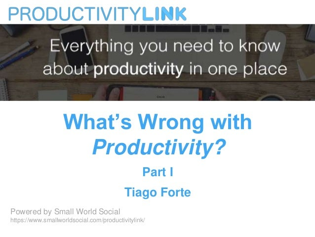 What's Wrong with Productivity? Part I Tiago Forte Powered by Small World Social https://www.smallworldsocial.com/producti...