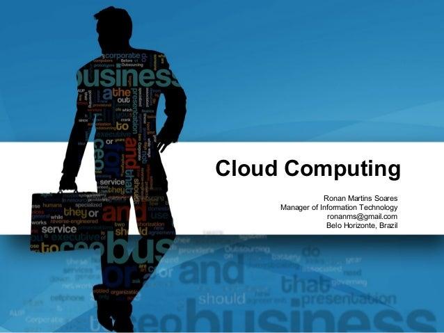 Cloud Computing                 Ronan Martins Soares     Manager of Information Technology                   ronanms@gmail...