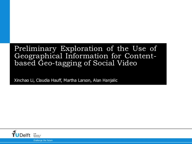 Preliminary Exploration of the Use ofGeographical Information for Content-based Geo-tagging of Social Video5-10-2012Xincha...