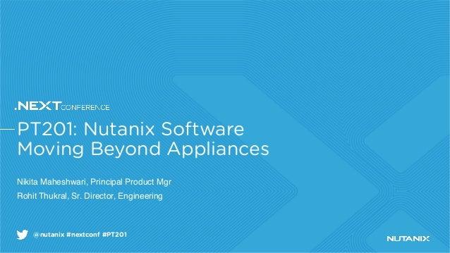 @nutanix #nextconf #PT201 PT201: Nutanix Software Moving Beyond Appliances Nikita Maheshwari, Principal Product Mgr Rohit ...