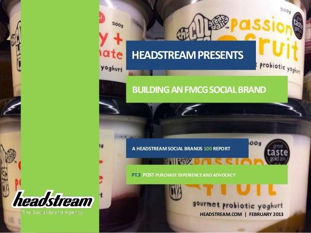 HEADSTREAM PRESENTSBUILDING AN FMCG SOCIAL BRANDA HEADSTREAM SOCIAL BRANDS 100 REPORTPT.3 POST PURCHASE EXPERIENCE AND ADV...