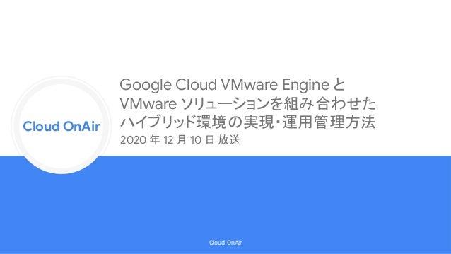 Cloud Onr Cloud OnAir Cloud OnAir Google Cloud VMware Engine と VMware ソリューションを組み合わせた ハイブリッド環境の実現・運用管理方法 2020 年 12 月 10 日 放送