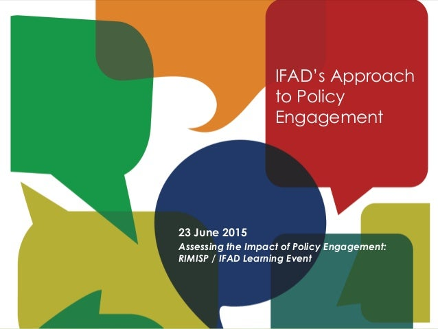 IFAD's Approach to Policy Engagement 23 June 2015 Assessing the Impact of Policy Engagement: RIMISP / IFAD Learning Event